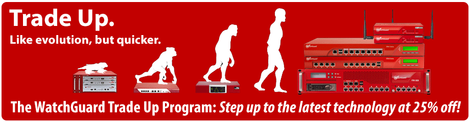 The WatchGuard Trade Up Program: Step up to the latest technology at 25% off!